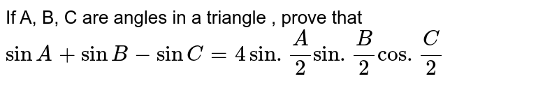 If A, B, C are angles  in   a triangle , prove that `sin A+ sin B -sin C =4sin. (A)/(2)sin. (B)/(2) cos. (C)/(2)`