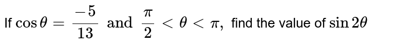 If `cos theta =(-5)/(13) and (pi)/(2)  lt theta lt pi ,`  find the value of `sin 2 theta `