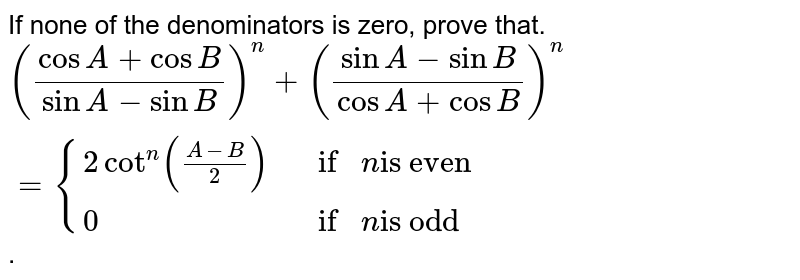 """If none of the denominators is zero, prove that. <br> `((cosA+cosB)/(sinA-sinB))^(n)+((sinA-sinB)/(cosA+cosB))^(n) = {(2cot^(n)((A-B)/(2)), if n """"is even""""),(0, if n """"is odd""""):}`."""