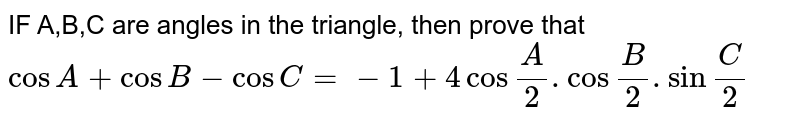"""IF A,B,C are angles in the triangle, then prove that <br> `cosA+cosB-cosC=-1+4cos""""""""A/2.cos""""""""B/2.sin""""""""C/2`"""