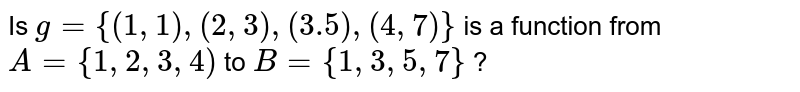 Is `g = {(1,1),(2,3),(3.5),(4,7)}` is a function from `A = {1,2,3,4)` to `B = {1,3,5,7}` ?