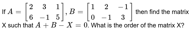 If `A = [(2,3,1),(6,-1,5)], B = [(1,2,-1),(0,-1,3)]` then find the matrix X such that `A+B-X = 0`. What is the order of the matrix X?