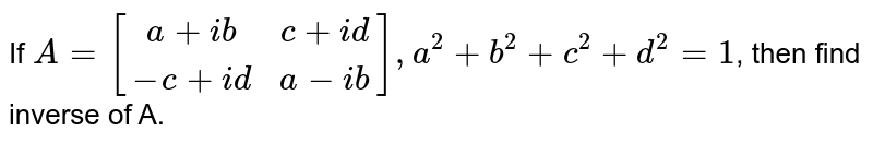 If `A = [(a+ib,c+id),(-c+id,a-ib)], a^(2)+b^(2)+c^(2)+d^(2) =1`, then find inverse of A.