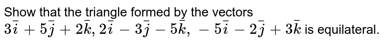 Show that the triangle formed by the vectors `3bar(i)+5bar(j)+2bar(k), 2bar(i)-3bar(j)-5bar(k), -5bar(i)-2bar(j)+3bar(k)` is equilateral.