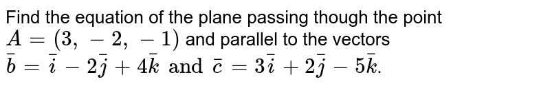 Find the equation of the plane passing though the point `A = (3, -2,-1)` and parallel to the vectors `bar(b) = bar(i) -2bar(j)+4bar(k) and bar(c ) = 3bar(i) + 2bar(j) -5bar(k)`.