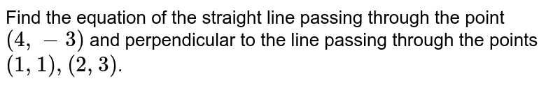 Find the equation of the straight line passing through the point `(4,-3)` and perpendicular to the line passing through the points `(1,1),(2,3)`.