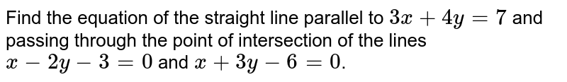Find the equation of the straight line parallel to `3x+4y=7` and passing through the point of intersection of the lines `x-2y-3=0` and `x+3y-6=0`.
