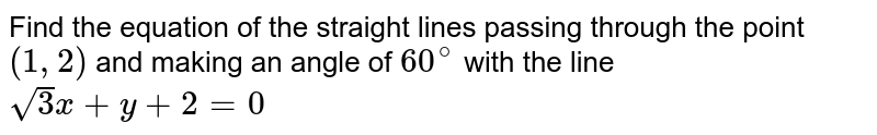 Find the equation of the straight lines passing through the point `(1,2)` and making an angle of `60^(@)` with the line `sqrt(3)x+y+2=0`