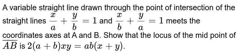 A variable straight line drawn through the point of intersection of the straight lines `x/a+y/b=1` and `x/b+y/a=1` meets the coordinates axes at A and B. Show that the locus of the mid point of `bar(AB)` is `2(a+b)xy=ab(x+y)`.