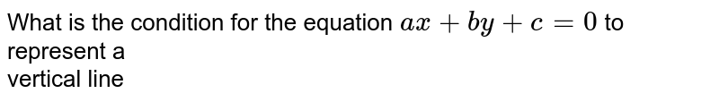 What is  the condition for the equation `ax+by+c=0` to represent a <br> vertical line