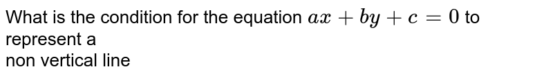 What is  the condition for the equation `ax+by+c=0` to represent a <br> non vertical line