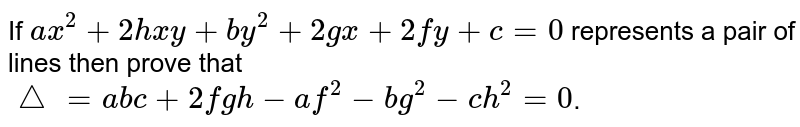 If `ax^2+2hxy+by^2+2gx+2fy+c=0` represents a pair of lines then prove that  <br> `triangle=abc+2fgh-af^2-bg^2-ch^2=0`.