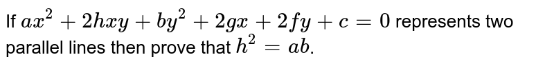 If `ax^2+2hxy+by^2+2gx+2fy+c=0` represents two parallel lines then prove that `h^2=ab`.