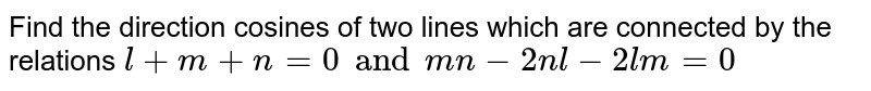 Find the direction cosines of two lines which are connected by the relations `l+m+n=0 and mn-2nl-2lm=0`