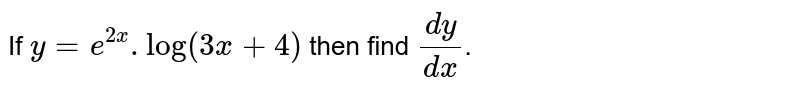 If `y=e^(2x).log(3x+4)` then find `dy/dx`.