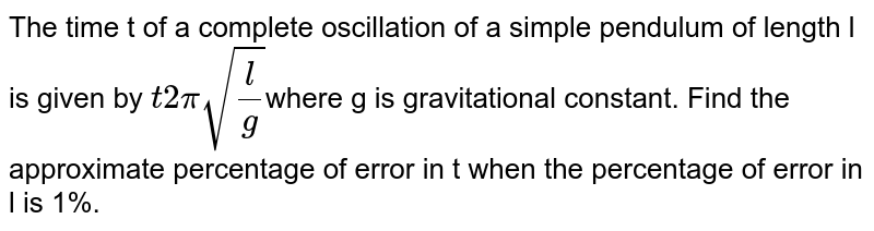 The time t of a complete oscillation of a simple pendulum of length l is given by `t2pisqrt(l/g)`where g is gravitational constant. Find the approximate percentage of error in t when the percentage of error in l is 1%.