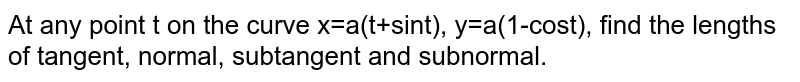 At any point t on the curve x=a(t+sint), y=a(1-cost), find the lengths of tangent, normal, subtangent and subnormal.