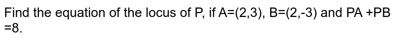 Find the equation of the locus of P, if A=(2,3), B=(2,-3) and PA +PB =8.