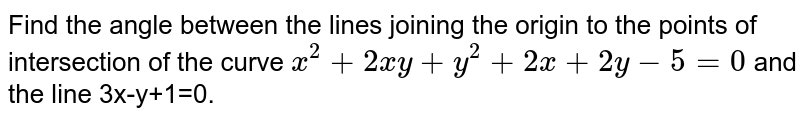 Find the angle between the lines joining the origin to the points of intersection of the curve `x^2+2xy+y^2+2x+2y-5=0` and the line 3x-y+1=0.