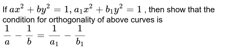 If `ax^(2) + by^(2) = 1, a_(1) x^(2) + b_(1)y^(2) = 1 ` ,  then show that the condition for orthogonality of above curves is `(1)/(a)-(1)/(b)=(1)/(a_(1))-(1)/(b_(1))`