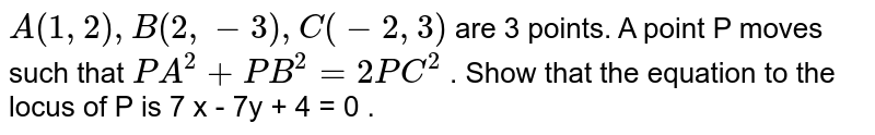 `A(1,2),B(2,- 3),C(-2,3)` are 3 points. A point P moves such that `PA^(2)+PB^(2)=2PC^(2)` . Show that the equation to the locus of P is 7 x - 7y + 4 = 0 .