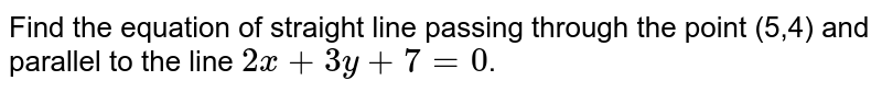 Find the equation of straight line passing through the point (5,4) and parallel to the line `2x+3y+7=0`.