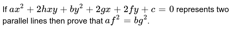 """If `ax^(2)+2hxy+by^(2)+2gx+2fy+c=0` represents two parallel lines then P.T   <br> `""""af""""^(2)=""""bg""""^(2)`"""