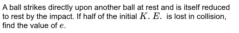 A ball strikes directly upon another ball at rest and is itself reduced to rest by the impact. If half of the initial `K.E.` is lost in collision, find the value of `e`.
