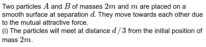 Two particles `A` and `B` of masses `2m` and `m` are placed on a smooth surface at separation `d`. They move towards each other due to the mutual attractive force. <br> (i) The particles will meet at distance `d//3` from the initial position of mass `2m`. <br> (ii) The speed of `A` will be half of speed of `B` until the particles collide (excluding the initial speed). <br> (iii) The distance covered by `B` is always double that covered by `A` until the particles collide. <br> (iv) The velocity of center of mass is always zero.