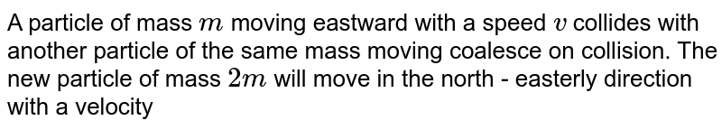 A particle of mass `m` moving eastward with a speed `v` collides with another particle of the same mass moving coalesce on collision. The new particle of mass `2 m` will move in the north - easterly direction with a velocity