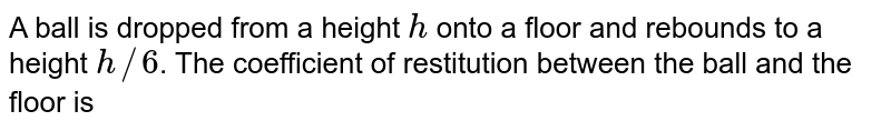 A ball is dropped from a height `h` onto a floor and rebounds to a height `h//6`. The coefficient of restitution between the ball and the floor is