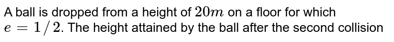 A ball is dropped from a height of `20 m` on a floor for which `e = 1//2`. The height attained by the ball after the second collision