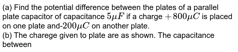 """(a) Find the potential difference between the plates of a parallel plate capacitor of capacitance `5muF` if a charge `+800muC` is placed on one plate  and-`200muC` on another plate. <br> (b) The charege given to plate are as shown. The capacitance between the adjacent plates is `C`. find the charge on outer surface of plate `3`, and potential difference between plate `1` and `2`.  <br> (c) If `A` is area of each plate and `d` is separation  between adjacent plates, find the charge supplied by battery. <br> (d) Five idential capacitor plates each of area `A` are arranged such that adjacent plates are at a distance `d` apart. the plates are connected to a source of emf `V` as shown. what is the magnitude and nature of charge on plates `1` and `3` respectively?  <br> <img src=""""https://d10lpgp6xz60nq.cloudfront.net/physics_images/CPS_V02_C02_S01_020_Q01.png"""" width=""""80%""""> <br> <img src=""""https://d10lpgp6xz60nq.cloudfront.net/physics_images/CPS_V02_C02_S01_020_Q02.png"""" width=""""80%""""> <br> <img src=""""https://d10lpgp6xz60nq.cloudfront.net/physics_images/CPS_V02_C02_S01_020_Q03.png"""" width=""""80%"""">"""