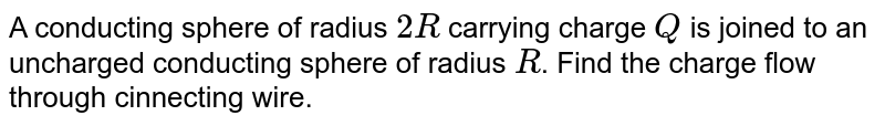 A conducting  sphere of radius `2R` carrying charge `Q` is joined to an uncharged conducting sphere of radius `R`. Find the charge flow through cinnecting wire.