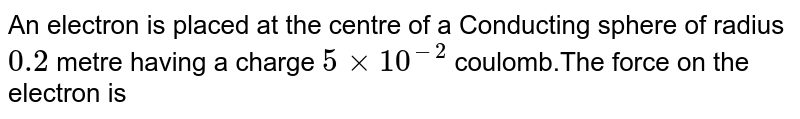 An electron is placed at the centre of a Conducting sphere of radius `0.2` metre having a charge `5xx10^(-2)` coulomb.The force on the electron is