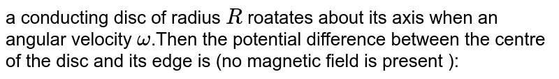 a conducting disc of radius `R` roatates about its axis when an angular velocity `omega`.Then the potential difference between the centre of the disc and its edge is (no magnetic field is present ):