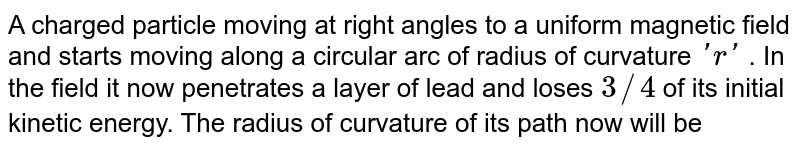 A charged particle moving at right angles to a uniform magnetic field and starts moving along a circular arc of radius of curvature `'r'` . In the field it now penetrates a layer of lead and loses `3//4` of its initial kinetic energy. The radius of curvature of its path now will be