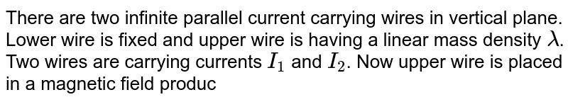 There are two infinite parallel current carrying wires in vertical plane. Lower wire is fixed and upper wire is having a linear mass density `lambda`. Two wires are carrying currents `I_(1)` and `I_(2)`. Now upper wire is placed in a magnetic field produced by lower wire. Magnetic field due to lower wire at the location of upper wire is `(mu_(0)I)/(2pid)`, where `I_(1)` current lower wire, `d` separation between wires.  <br> Force on any small portion of upper wire having length `dl` is `dF=(mu_(0)I_(1)I_(2)dl)/(2pid),` where `I_(2)` current in the upper wire. If directions of current in the wires is appropriate then upper wire can be in equilibrium if its weight is balanced by magnetic force. Now answer the following questions. <br> Equilibrium separation between the two wires is