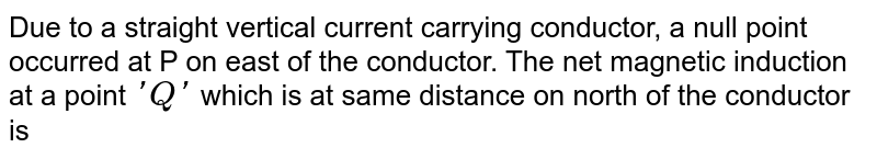 Due to a straight vertical current carrying conductor, a null point occurred at P on east of the conductor. The net magnetic induction at a point `'Q'` which is at same distance on north of the conductor is