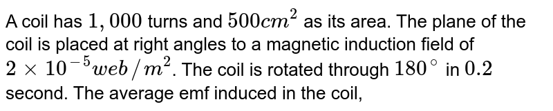 A coil has `1,000` turns and `500 cm^(2)` as its area. The plane of the coil is placed at right angles to a magnetic induction field of `2 xx 10^(-5) web//m^(2)`. The coil is rotated through `180^(@)` in `0.2` second. The average emf induced in the coil, in milli volts, is :
