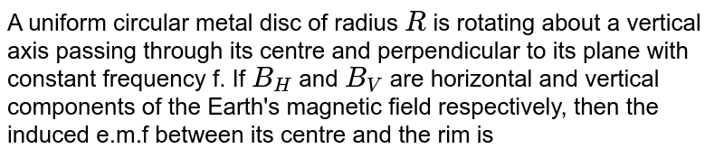 A uniform circular metal disc of radius `R` is rotating about a vertical axis passing through its centre and perpendicular to its plane with constant frequency f. If `B_(H)` and `B_(V)` are horizontal and vertical components of the Earth's magnetic field respectively, then the induced e.m.f between its centre and the rim is