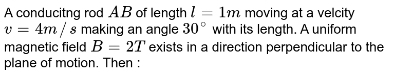 """A conducitng rod `AB` of length `l = 1 m` moving at a velcity `v = 4 m//s` making an angle `30^(@)` with its length. A uniform magnetic field `B = 2T` exists in a direction perpendicular to the plane of motion. Then : <br> <img src=""""https://d10lpgp6xz60nq.cloudfront.net/physics_images/NAR_PHY_XII_V04_C01_E01_095_Q01.png"""" width=""""80%"""">"""