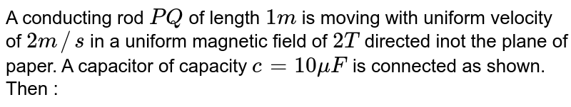 """A conducting rod `PQ` of length `1 m` is moving with uniform velocity of `2 m//s` in a uniform magnetic field of `2T` directed inot the plane of paper. A capacitor of capacity `c = 10 mu F` is connected as shown. Then : <br> <img src=""""https://d10lpgp6xz60nq.cloudfront.net/physics_images/NAR_PHY_XII_V04_C01_E01_098_Q01.png"""" width=""""80%"""">"""