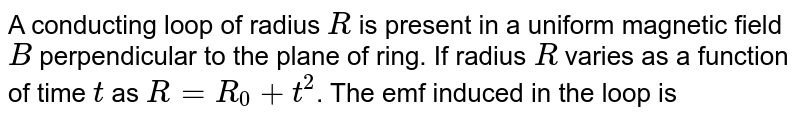 """A conducting loop of radius `R` is present in a uniform magnetic field `B` perpendicular to the plane of ring. If radius `R` varies as a function of time `t` as `R = R_(0)+t^(2)`. The emf induced in the loop is <br> <img src=""""https://d10lpgp6xz60nq.cloudfront.net/physics_images/NAR_PHY_XII_V04_C01_E01_129_Q01.png"""" width=""""80%"""">"""