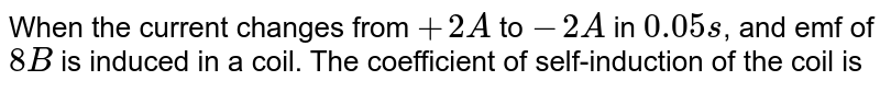 When the current changes from `+2A` to `-2A` in `0.05s`, and emf of `8B` is induced in a coil. The coefficient of self-induction of the coil is