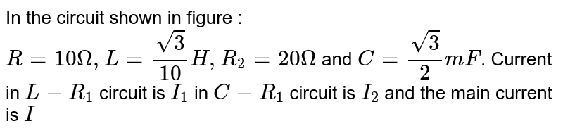 """In the circuit shown in figure : <br> `R = 10 Omega , L = (sqrt(3))/(10) H, R_(2) = 20 Omega` and `C = (sqrt(3))/(2) mF`. Current in `L - R_(1)` circuit is `I_(1)` in `C - R_(1)` circuit is `I_(2)` and the main current is `I` <br> <img src=""""https://d10lpgp6xz60nq.cloudfront.net/physics_images/NAR_PHY_XII_V04_C02_E01_337_Q01.png"""" width=""""80%""""> <br> Phase difference between `I_(1)` and `I_(2)` is"""