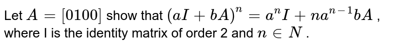 Let `A=[0 1 0 0]` show   that `(a I+b A)^n=a^n I+n a^(n-1)b A` , where I is the identity matrix of order 2 and `n in  N` .