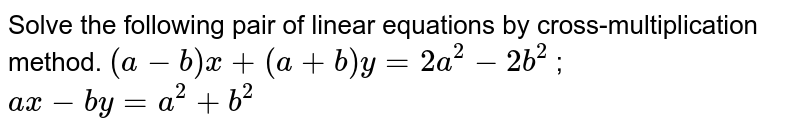 Solve the following pair of linear equations by cross-multiplication method. `(a-b)x+(a+b)y=2a^2-2b^2` ; `ax-by=a^2+b^2`