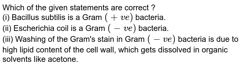Which of the given statements are correct ? <br> (i) Bacillus subtilis is a Gram `(+ve)` bacteria. <br> (ii) Escherichia coil is a Gram `(-ve)` bacteria. <br> (iii) Washing of the Gram's stain in Gram `(-ve)` bacteria is due to high lipid content of the cell wall, which gets dissolved in organic solvents like acetone.