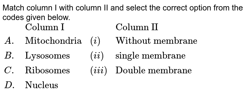 """Match column I with column II and select the correct option from the codes given below. <br> `{:(,""""Column I"""",,""""Column II""""),(A.,""""Mitochondria"""",(i),""""Without membrane""""),(B.,""""Lysosomes"""",(ii),""""Single membrane""""),(C.,""""Ribosomes"""",(iii),""""Double membrane""""),(D.,""""Nucleus"""",,):}`"""